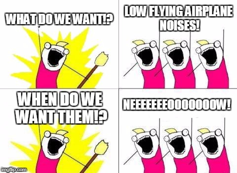 What Do We Want Meme | WHAT DO WE WANT!? LOW FLYING AIRPLANE NOISES! WHEN DO WE WANT THEM!? NEEEEEEEOOOOOOOW! | image tagged in memes,what do we want | made w/ Imgflip meme maker