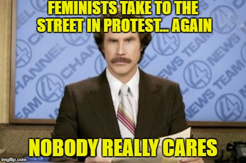 Ron Burgundy Meme | FEMINISTS TAKE TO THE STREET IN PROTEST... AGAIN NOBODY REALLY CARES | image tagged in memes,ron burgundy | made w/ Imgflip meme maker