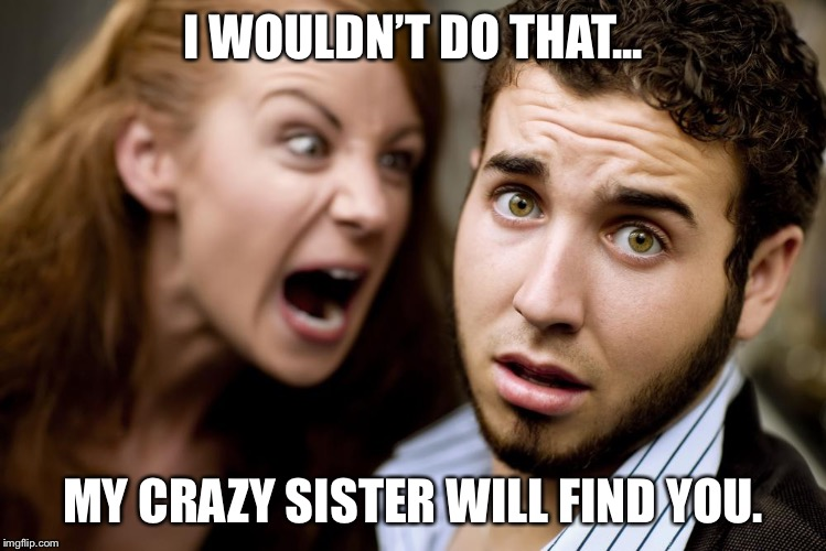 Women | I WOULDN'T DO THAT... MY CRAZY SISTER WILL FIND YOU. | image tagged in women | made w/ Imgflip meme maker