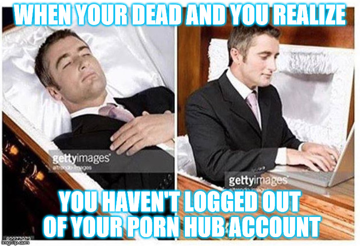 WHEN YOUR DEAD AND YOU REALIZE YOU HAVEN'T LOGGED OUT OF YOUR PORN HUB ACCOUNT | image tagged in when you are dead and realize | made w/ Imgflip meme maker