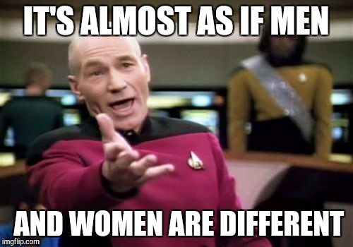 Picard Wtf Meme | IT'S ALMOST AS IF MEN AND WOMEN ARE DIFFERENT | image tagged in memes,picard wtf | made w/ Imgflip meme maker