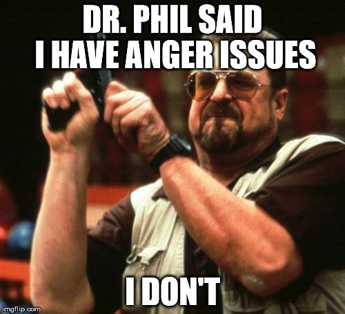 gun | DR. PHIL SAID I HAVE ANGER ISSUES I DON'T | image tagged in gun | made w/ Imgflip meme maker