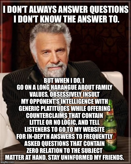 Another long political answer | I DON'T ALWAYS ANSWER QUESTIONS I DON'T KNOW THE ANSWER TO. BUT WHEN I DO, I GO ON A LONG HARANGUE ABOUT FAMILY VALUES, OBSESSIVELY INSULT M | image tagged in memes,the most interesting man in the world,political humor,presidential debate,answer,insult | made w/ Imgflip meme maker
