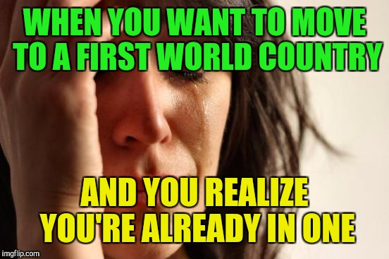 First World Problems Meme | WHEN YOU WANT TO MOVE TO A FIRST WORLD COUNTRY AND YOU REALIZE YOU'RE ALREADY IN ONE | image tagged in memes,first world problems | made w/ Imgflip meme maker