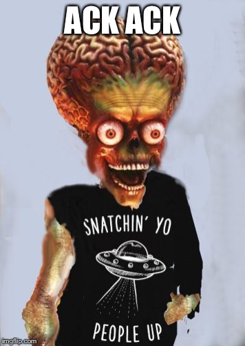 Ack ack ack | ACK ACK | image tagged in martian snachin people alien mars,ack ack,mars attacks,alien memes,funny | made w/ Imgflip meme maker