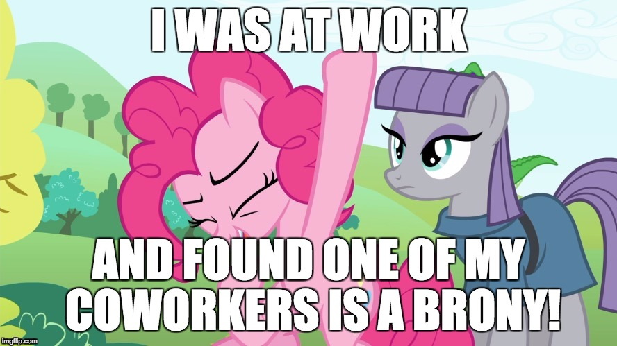 My job just got a lot better! :D | I WAS AT WORK AND FOUND ONE OF MY COWORKERS IS A BRONY! | image tagged in another picture from,memes,coworkers,bronies | made w/ Imgflip meme maker