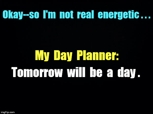 REALISTIC Day Planner | Okay--so  I'm  not  real  energetic . . . My  Day  Planner: Tomorrow  will  be  a  day . | image tagged in black background,memes,making plans,enthusiasm | made w/ Imgflip meme maker
