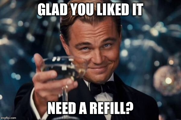 Leonardo Dicaprio Cheers Meme | GLAD YOU LIKED IT NEED A REFILL? | image tagged in memes,leonardo dicaprio cheers | made w/ Imgflip meme maker