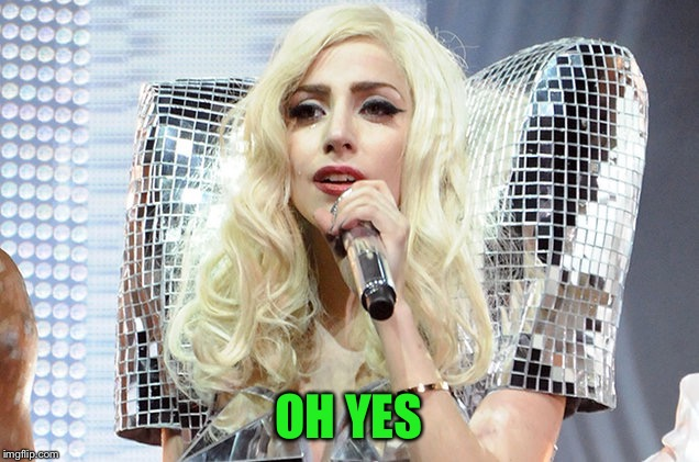 Lady gaga | OH YES | image tagged in lady gaga | made w/ Imgflip meme maker