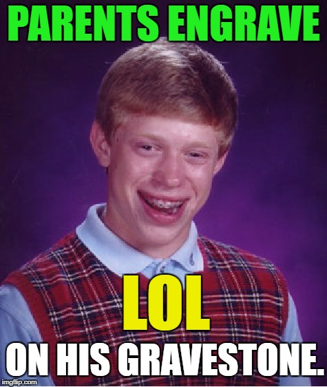 Bad Luck Brian Meme | PARENTS ENGRAVE LOL ON HIS GRAVESTONE. | image tagged in memes,bad luck brian | made w/ Imgflip meme maker