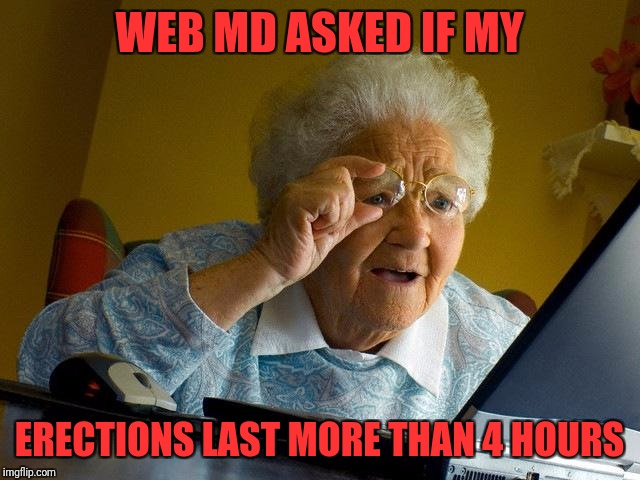 Grandma Finds The Internet Meme | WEB MD ASKED IF MY ERECTIONS LAST MORE THAN 4 HOURS | image tagged in memes,grandma finds the internet | made w/ Imgflip meme maker