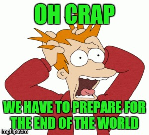 OH CRAP WE HAVE TO PREPARE FOR THE END OF THE WORLD | made w/ Imgflip meme maker