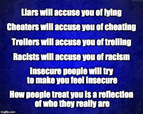 Psychologists call it 'projection'... | Liars will accuse you of lying How people treat you is a reflection of who they really are Cheaters will accuse you of cheating Trollers wil | image tagged in accuse,accusation,liars,cheaters,trollers,racists | made w/ Imgflip meme maker