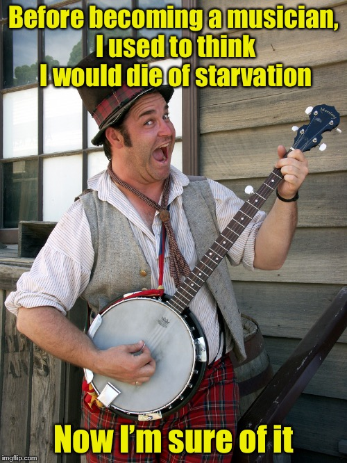 banjo player | Before becoming a musician, I used to think I would die of starvation Now I'm sure of it | image tagged in banjo player | made w/ Imgflip meme maker