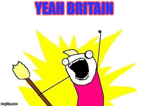 X All The Y Meme | YEAH BRITAIN | image tagged in memes,x all the y | made w/ Imgflip meme maker