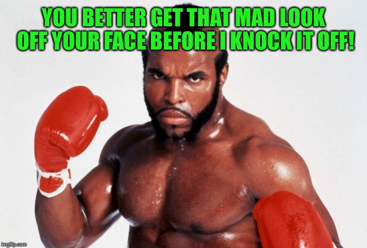 Wanna jump? Jump! | YOU BETTER GET THAT MAD LOOK OFF YOUR FACE BEFORE I KNOCK IT OFF! | image tagged in clubber lang,rocky balboa,problem,apollo creed,boxing | made w/ Imgflip meme maker