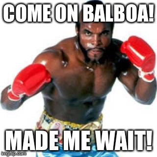 COME ON BALBOA! MADE ME WAIT! | image tagged in clubber lang made me wait | made w/ Imgflip meme maker