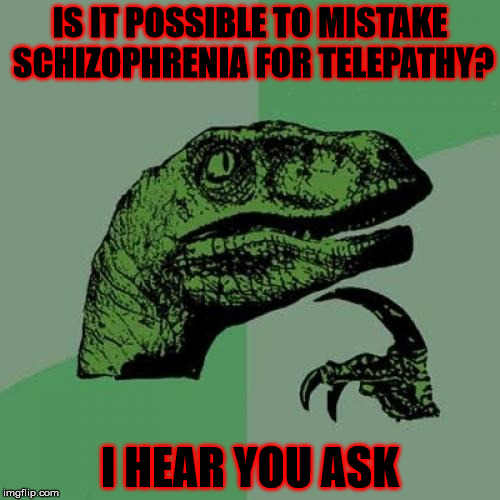 Schizophrenia vs telepathy | IS IT POSSIBLE TO MISTAKE SCHIZOPHRENIA FOR TELEPATHY? I HEAR YOU ASK | image tagged in memes,philosoraptor,schizo,telepathy,i hear you ask | made w/ Imgflip meme maker