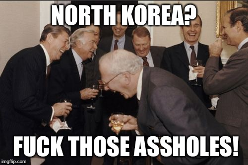 Laughing Men In Suits Meme | NORTH KOREA? F**K THOSE ASSHOLES! | image tagged in memes,laughing men in suits | made w/ Imgflip meme maker