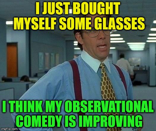 Observational comedy | I JUST BOUGHT MYSELF SOME GLASSES I THINK MY OBSERVATIONAL COMEDY IS IMPROVING | image tagged in memes,that would be great,observational comedy,glasses,improving | made w/ Imgflip meme maker