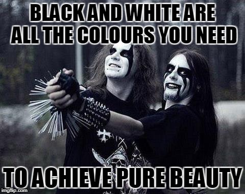 BLACK AND WHITE ARE ALL THE COLOURS YOU NEED TO ACHIEVE PURE BEAUTY | made w/ Imgflip meme maker