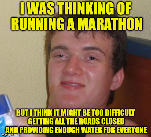 How to run a marathon | I WAS THINKING OF RUNNING A MARATHON BUT I THINK IT MIGHT BE TOO DIFFICULT GETTING ALL THE ROADS CLOSED AND PROVIDING ENOUGH WATER FOR EVERY | image tagged in memes,10 guy,marathon,run,roads,water | made w/ Imgflip meme maker