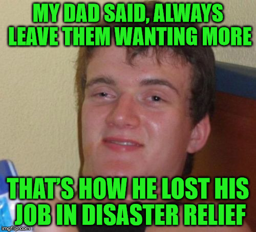 Oh no . . . massive facepalm | MY DAD SAID, ALWAYS LEAVE THEM WANTING MORE THAT'S HOW HE LOST HIS JOB IN DISASTER RELIEF | image tagged in memes,10 guy,facepalm,dad,disaster relief,job | made w/ Imgflip meme maker