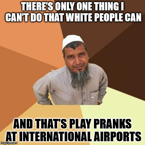 Too soon? | THERE'S ONLY ONE THING I CAN'T DO THAT WHITE PEOPLE CAN AND THAT'S PLAY PRANKS AT INTERNATIONAL AIRPORTS | image tagged in memes,ordinary muslim man,pranks,airport,white,black | made w/ Imgflip meme maker
