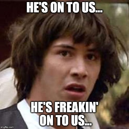 Conspiracy Keanu Meme | HE'S ON TO US... HE'S FREAKIN' ON TO US... | image tagged in memes,conspiracy keanu | made w/ Imgflip meme maker