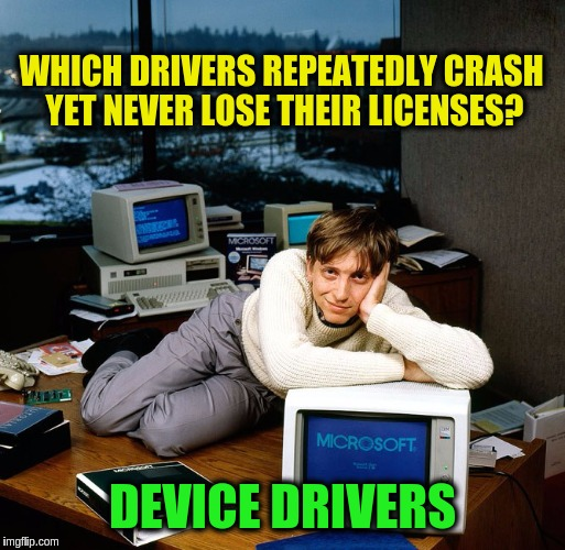 Inspired by Beckett437 | WHICH DRIVERS REPEATEDLY CRASH YET NEVER LOSE THEIR LICENSES? DEVICE DRIVERS | image tagged in bill gates,memes,funny,computers,software,device drivers | made w/ Imgflip meme maker
