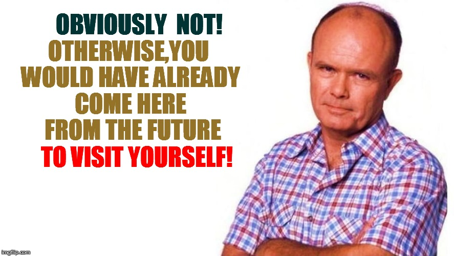 OTHERWISE,YOU WOULD HAVE ALREADY COME HERE  FROM THE FUTURE OBVIOUSLY  NOT! TO VISIT YOURSELF! | made w/ Imgflip meme maker