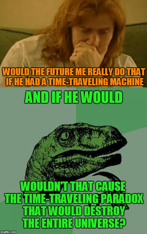AND IF HE WOULD WOULD THE FUTURE ME REALLY DO THAT IF HE HAD A TIME-TRAVELING MACHINE WOULDN'T THAT CAUSE THE TIME-TRAVELING PARADOX THAT WO | made w/ Imgflip meme maker