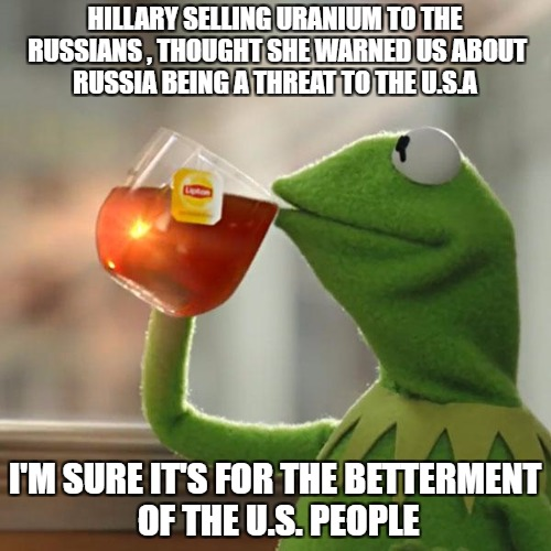 But Thats None Of My Business Meme | HILLARY SELLING URANIUM TO THE RUSSIANS , THOUGHT SHE WARNED US ABOUT RUSSIA BEING A THREAT TO THE U.S.A I'M SURE IT'S FOR THE BETTERMENT OF | image tagged in memes,but thats none of my business,kermit the frog | made w/ Imgflip meme maker