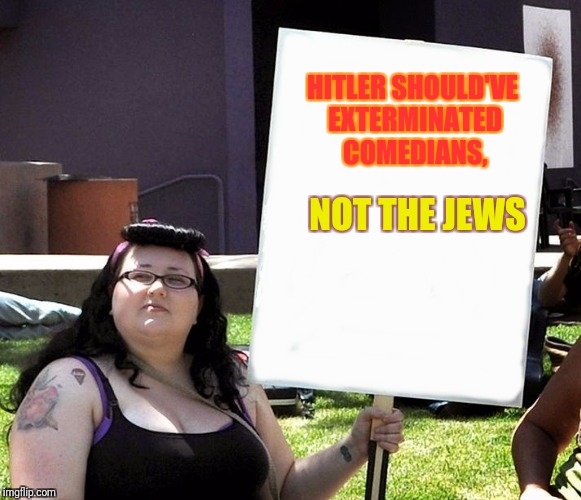 Oh my g! This guy's jokes infringes my rights and offend me!!! | HITLER SHOULD'VE EXTERMINATED COMEDIANS, NOT THE JEWS | image tagged in sjw with sign | made w/ Imgflip meme maker