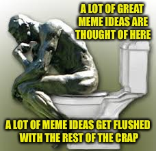 A LOT OF GREAT MEME IDEAS ARE THOUGHT OF HERE A LOT OF MEME IDEAS GET FLUSHED WITH THE REST OF THE CRAP | image tagged in rodin's thinker toilet | made w/ Imgflip meme maker