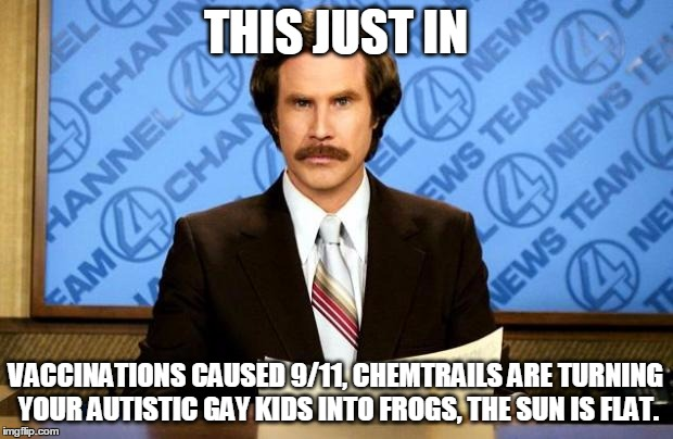 We Are Doomed! | THIS JUST IN VACCINATIONS CAUSED 9/11, CHEMTRAILS ARE TURNING YOUR AUTISTIC GAY KIDS INTO FROGS, THE SUN IS FLAT. | image tagged in breaking news | made w/ Imgflip meme maker
