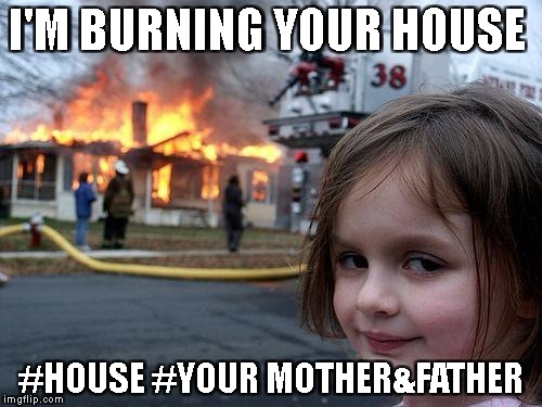 Disaster Girl Meme | I'M BURNING YOUR HOUSE #HOUSE #YOUR MOTHER&FATHER | image tagged in memes,disaster girl | made w/ Imgflip meme maker