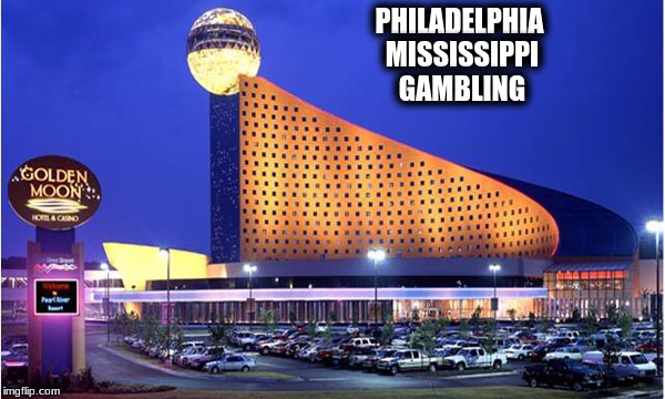 PHILADELPHIA MISSISSIPPI GAMBLING | made w/ Imgflip meme maker