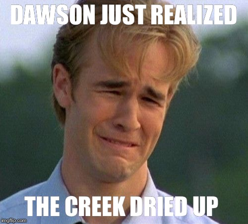 1990s First World Problems Meme | DAWSON JUST REALIZED THE CREEK DRIED UP | image tagged in memes,1990s first world problems | made w/ Imgflip meme maker