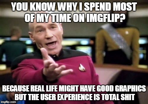 Picard Wtf Meme | YOU KNOW WHY I SPEND MOST OF MY TIME ON IMGFLIP? BECAUSE REAL LIFE MIGHT HAVE GOOD GRAPHICS BUT THE USER EXPERIENCE IS TOTAL SHIT | image tagged in memes,picard wtf | made w/ Imgflip meme maker