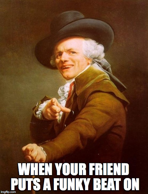 Joseph Ducreux Meme | WHEN YOUR FRIEND PUTS A FUNKY BEAT ON | image tagged in memes,joseph ducreux | made w/ Imgflip meme maker