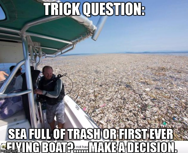 I'm Not Sure Either... | TRICK QUESTION: SEA FULL OF TRASH OR FIRST EVER FLYING BOAT?......MAKE A DECISION. | image tagged in why not both | made w/ Imgflip meme maker
