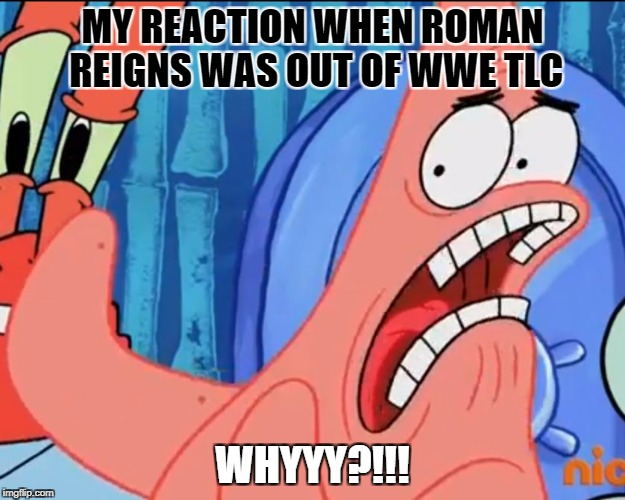My reaction when Roman Reigns was out of WWE TLC | MY REACTION WHEN ROMAN REIGNS WAS OUT OF WWE TLC WHYYY?!!! | image tagged in patrick star whyyy,wwe,roman reigns | made w/ Imgflip meme maker