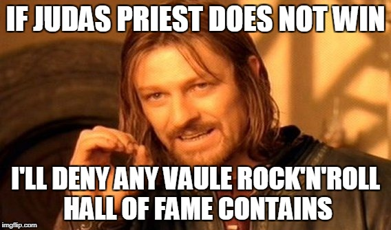 One Does Not Simply Meme | IF JUDAS PRIEST DOES NOT WIN I'LL DENY ANY VAULE ROCK'N'ROLL HALL OF FAME CONTAINS | image tagged in memes,one does not simply | made w/ Imgflip meme maker
