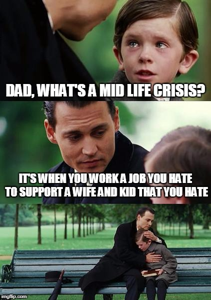 Finding Neverland Meme | DAD, WHAT'S A MID LIFE CRISIS? IT'S WHEN YOU WORK A JOB YOU HATE TO SUPPORT A WIFE AND KID THAT YOU HATE | image tagged in memes,finding neverland | made w/ Imgflip meme maker