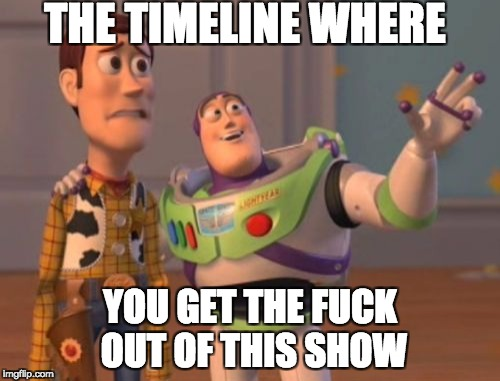 X, X Everywhere Meme | THE TIMELINE WHERE YOU GET THE F**K OUT OF THIS SHOW | image tagged in memes,x,x everywhere,x x everywhere | made w/ Imgflip meme maker