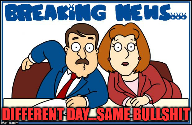 Breaking News | DIFFERENT DAY...SAME BULLSHIT | image tagged in breaking news,memes,bullshit,news | made w/ Imgflip meme maker