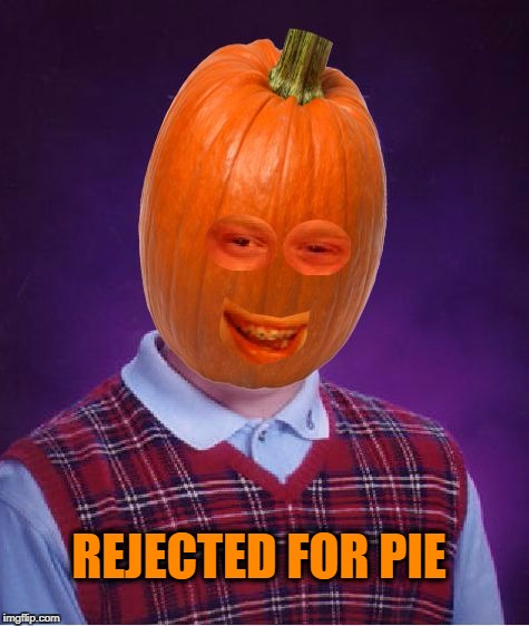 REJECTED FOR PIE | image tagged in bad luck pumpkin,bad luck brian,pie,pumpkin,halloween | made w/ Imgflip meme maker