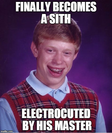 Bad Luck Brian Sith | FINALLY BECOMES A SITH ELECTROCUTED BY HIS MASTER | image tagged in memes,bad luck brian,sith | made w/ Imgflip meme maker