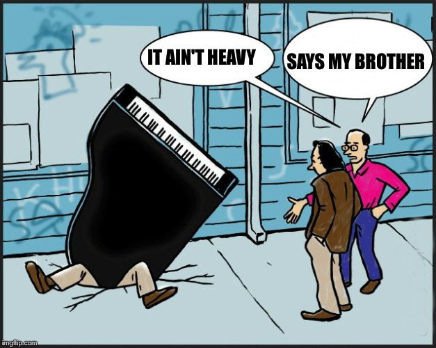 IT AIN'T HEAVY SAYS MY BROTHER | image tagged in piano fall | made w/ Imgflip meme maker